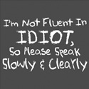 I'm Not Fluent In Idiot So Please Speak Slowly & Clearly