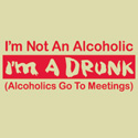 I'm Not An Alcoholic, I'm A Drunk - Alcoholics Go To Meetings