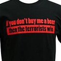 If You Don't Buy Me A Beer Then Terrorists Win T-Shirt